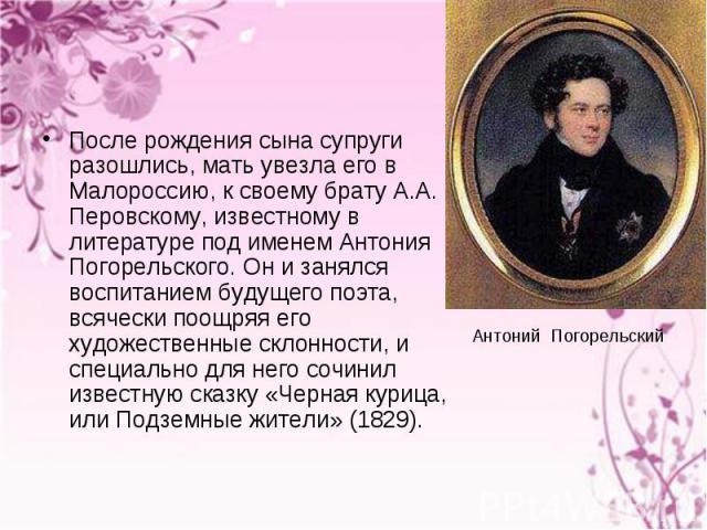 После рождения сына супруги разошлись, мать увезла его в Малороссию, к своему брату А.А. Перовскому, известному в литературе под именем Антония Погорельского. Он и занялся воспитанием будущего поэта, всячески поощряя его художественные склонности, и…