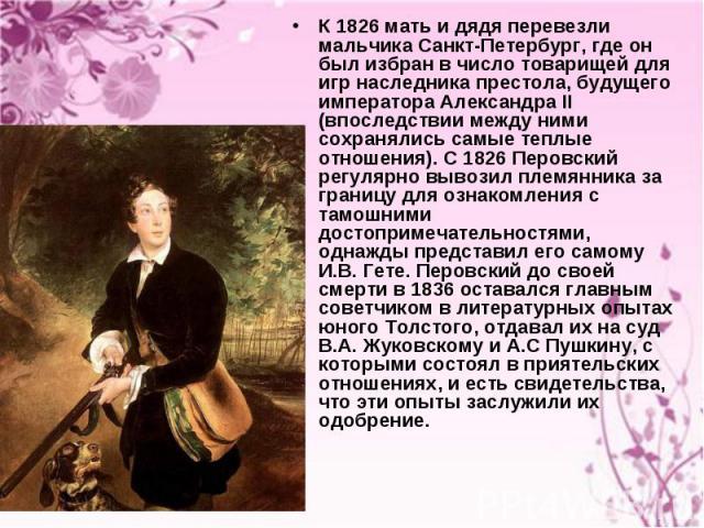 К 1826 мать и дядя перевезли мальчика Санкт-Петербург, где он был избран в число товарищей для игр наследника престола, будущего императора Александра II (впоследствии между ними сохранялись самые теплые отношения). С 1826 Перовский регулярно вывози…
