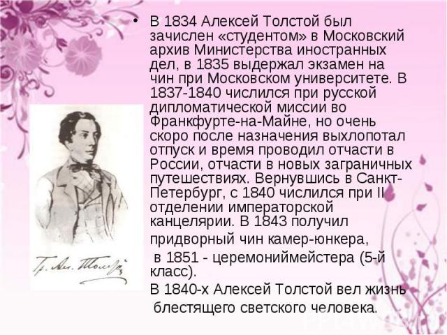 В 1834 Алексей Толстой был зачислен «студентом» в Московский архив Министерства иностранных дел, в 1835 выдержал экзамен на чин при Московском университете. В 1837-1840 числился при русской дипломатической миссии во Франкфурте-на-Майне, но очень ско…