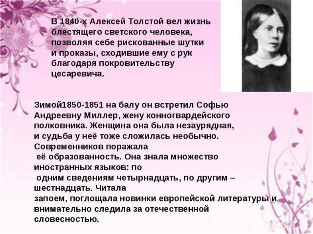 В 1840-х Алексей Толстой вел жизнь блестящего светского человека, позволяя себе рискованные шутки и проказы, сходившие ему с рук благодаря покровительству цесаревича.