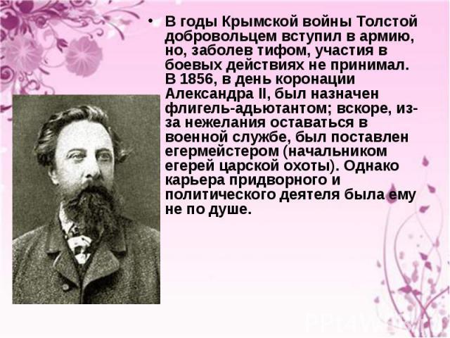 В годы Крымской войны Толстой добровольцем вступил в армию, но, заболев тифом, участия в боевых действиях не принимал. В 1856, в день коронации Александра II, был назначен флигель-адьютантом; вскоре, из-за нежелания оставаться в военной службе, был …