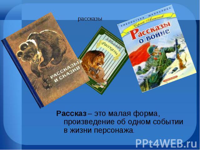 Рассказ – это малая форма, произведение об одном событии в жизни персонажа. Рассказ – это малая форма, произведение об одном событии в жизни персонажа.