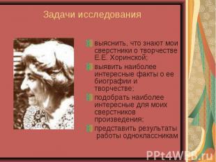выяснить, что знают мои сверстники о творчестве Е.Е. Хоринской; выяснить, что зн