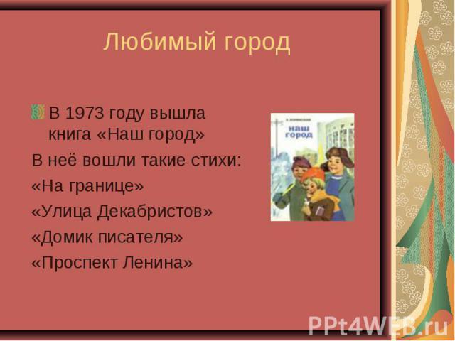 В 1973 году вышла книга «Наш город» В 1973 году вышла книга «Наш город» В неё вошли такие стихи: «На границе» «Улица Декабристов» «Домик писателя» «Проспект Ленина»