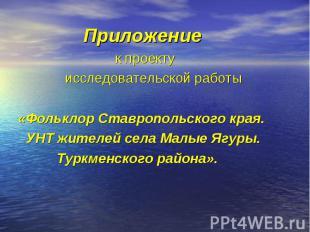 Приложение к проекту исследовательской работы «Фольклор Ставропольского края. УН
