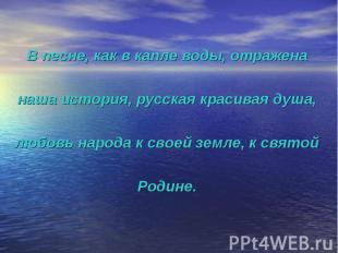 В песне, как в капле воды, отражена наша история, русская красивая душа, любовь