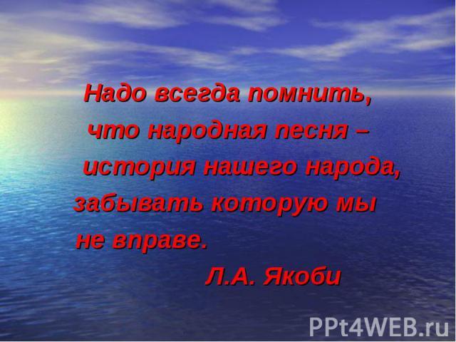 Надо всегда помнить, что народная песня – история нашего народа, забывать которую мы не вправе. Л.А. Якоби