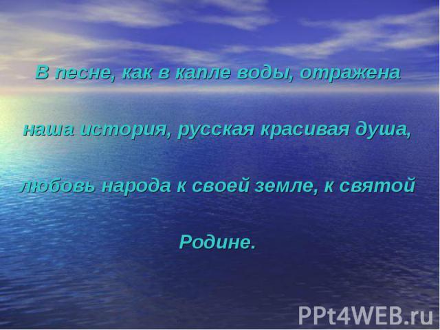 В песне, как в капле воды, отражена наша история, русская красивая душа, любовь народа к своей земле, к святой Родине.