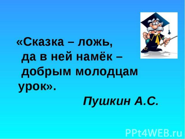 «Сказка – ложь, да в ней намёк – добрым молодцам урок». Пушкин А.С. «Сказка – ложь, да в ней намёк – добрым молодцам урок». Пушкин А.С.