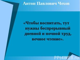 Антон Павлович Чехов Антон Павлович Чехов «Чтобы воспитать, тут нужны беспрерывн