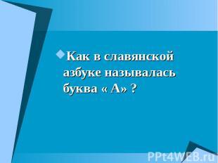 Как в славянской азбуке называлась буква « А» ? Как в славянской азбуке называла