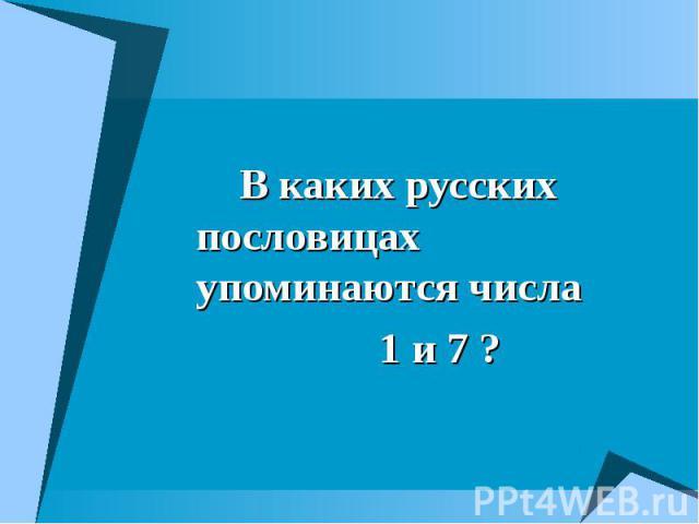 В каких русских пословицах упоминаются числа В каких русских пословицах упоминаются числа 1 и 7 ?