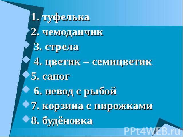 1. туфелька 1. туфелька 2. чемоданчик 3. стрела 4. цветик – семицветик 5. сапог 6. невод с рыбой 7. корзина с пирожками 8. будёновка