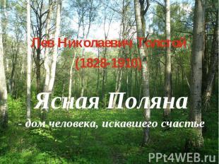 Лев Николаевич Толстой (1828-1910) Ясная Поляна - дом человека, искавшего счасть
