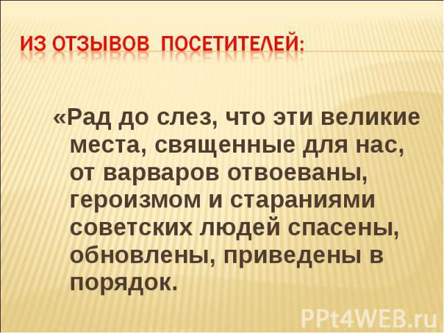 «Рад до слез, что эти великие места, священные для нас, от варваров отвоеваны, героизмом и стараниями советских людей спасены, обновлены, приведены в порядок. «Рад до слез, что эти великие места, священные для нас, от варваров отвоеваны, героизмом и…