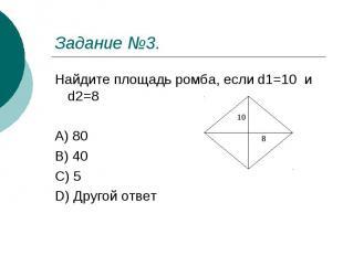 Задание №3. Найдите площадь ромба, если d1=10 и d2=8 A) 80 B) 40 C) 5 D) Другой