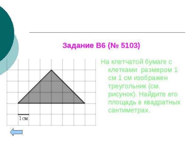 На клетчатой бумаге с клетками размером 1 см 1см изображен треугольник (см. рисунок). Найдите его площадь в квадратных сантиметрах. На клетчатой бумаге с клетками размером 1 см 1см изображен треугольник (см. рисунок). Найдите его площадь…