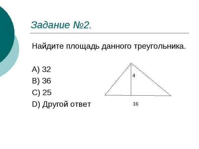 Задание №2. Найдите площадь данного треугольника. A) 32 B) 36 C) 25 D) Другой ответ