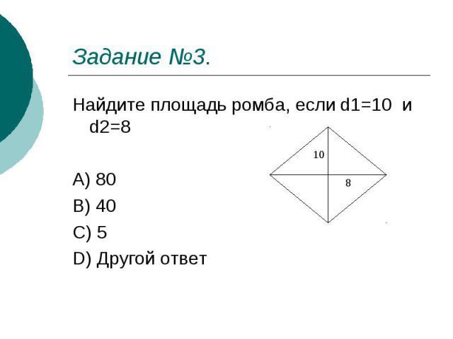 Задание №3. Найдите площадь ромба, если d1=10 и d2=8 A) 80 B) 40 C) 5 D) Другой ответ