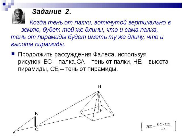 Продолжить рассуждения Фалеса, используя рисунок. ВС – палка,СА – тень от палки, НЕ – высота пирамиды, СЕ – тень от пирамиды. Продолжить рассуждения Фалеса, используя рисунок. ВС – палка,СА – тень от палки, НЕ – высота пирамиды, СЕ – тень от пирамиды.