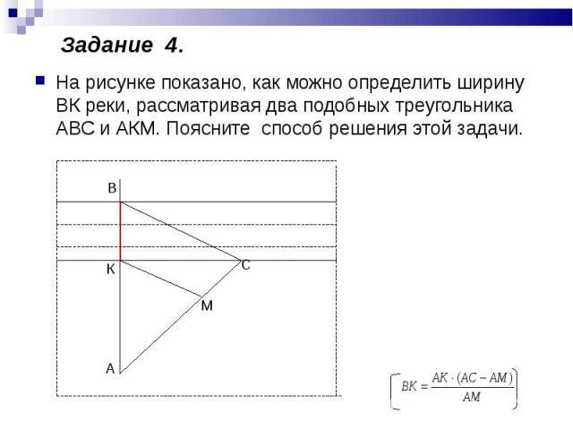 На рисунке показано, как можно определить ширину ВК реки, рассматривая два подобных треугольника АВС и АКМ. Поясните способ решения этой задачи.