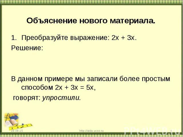 Преобразуйте выражение: 2х + 3х. Преобразуйте выражение: 2х + 3х. Решение: В данном примере мы записали более простым способом 2х + 3х = 5х, говорят: упростили.