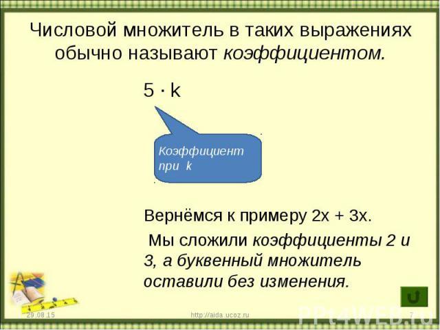 5 ∙ k 5 ∙ k Вернёмся к примеру 2х + 3х. Мы сложили коэффициенты 2 и 3, а буквенный множитель оставили без изменения.
