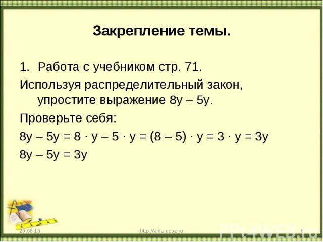 Работа с учебником стр. 71. Работа с учебником стр. 71. Используя распределительный закон, упростите выражение 8y – 5y. Проверьте себя: 8y – 5y = 8 · y – 5 · y = (8 – 5) · y = 3 · y = 3y 8y – 5y = 3y
