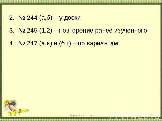 № 244 (а,б) – у доски № 244 (а,б) – у доски № 245 (1,2) – повторение ранее изученного № 247 (а,в) и (б,г) – по вариантам