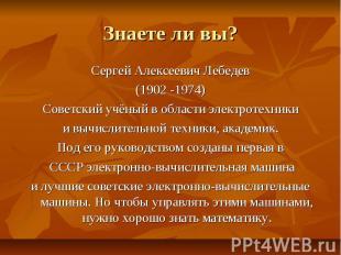 Знаете ли вы? Сергей Алексеевич Лебедев (1902 -1974) Советский учёный в области
