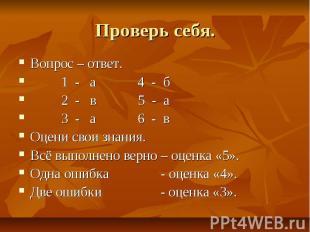 Проверь себя. Вопрос – ответ. 1 - а 4 - б 2 - в 5 - а 3 - а 6 - в Оцени свои зна