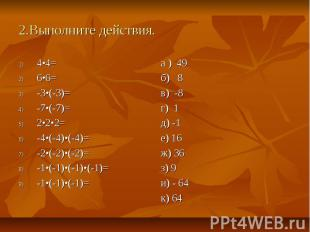 2.Выполните действия. 4•4= 6•6= -3•(-3)= -7•(-7)= 2•2•2= -4•(-4)•(-4)= -2•(-2)•(