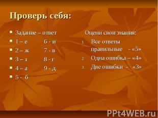Проверь себя: Задание – ответ 1 – е 6 - и 2 – ж 7 - в 3 – з 8 - г 4 – а 9 - д 5