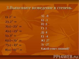 3.Выполните возведение в степень. А) -8 Б) -1 В) 8 Г) 1 Д) 4 Е) -4 Ж) 27 З) -27