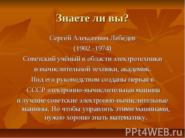 Знаете ли вы? Сергей Алексеевич Лебедев (1902 -1974) Советский учёный в области электротехники и вычислительной техники, академик. Под его руководством созданы первая в СССР электронно-вычислительная машина и лучшие советские электронно-вычислительн…