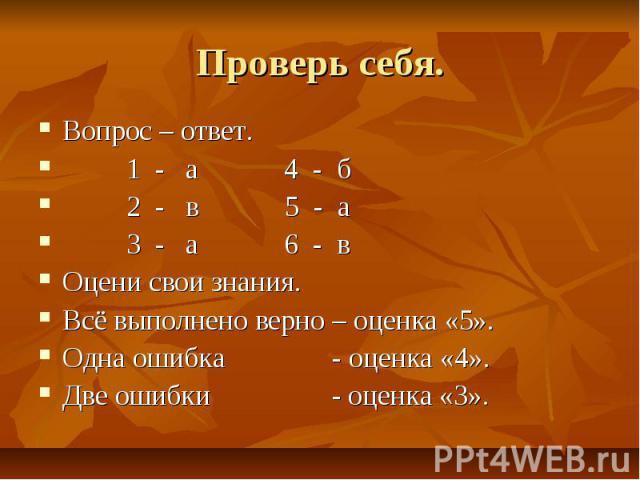 Проверь себя. Вопрос – ответ. 1 - а 4 - б 2 - в 5 - а 3 - а 6 - в Оцени свои знания. Всё выполнено верно – оценка «5». Одна ошибка - оценка «4». Две ошибки - оценка «3».