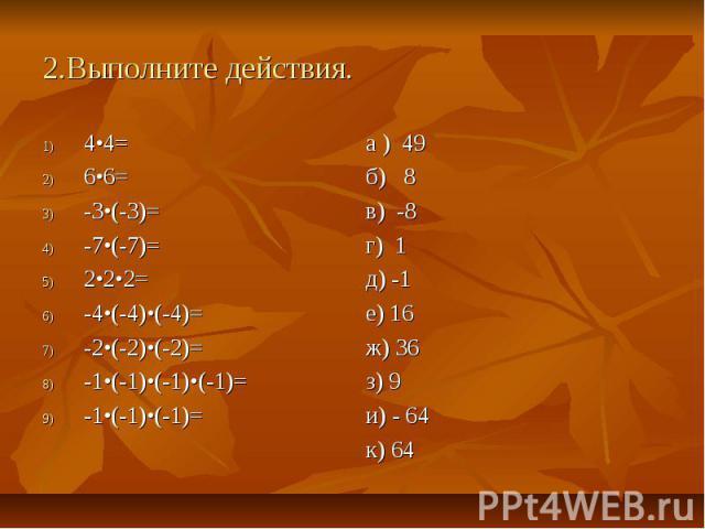2.Выполните действия. 4•4= 6•6= -3•(-3)= -7•(-7)= 2•2•2= -4•(-4)•(-4)= -2•(-2)•(-2)= -1•(-1)•(-1)•(-1)= -1•(-1)•(-1)=