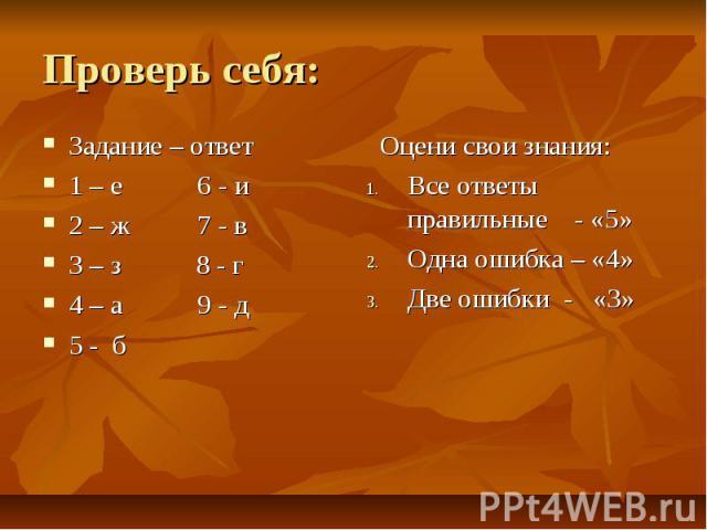 Проверь себя: Задание – ответ 1 – е 6 - и 2 – ж 7 - в 3 – з 8 - г 4 – а 9 - д 5 - б