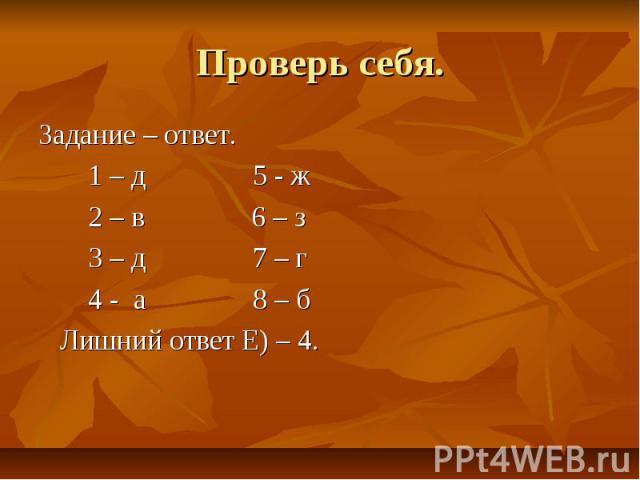 Проверь себя. Задание – ответ. 1 – д 5 - ж 2 – в 6 – з 3 – д 7 – г 4 - а 8 – б Лишний ответ Е) – 4.