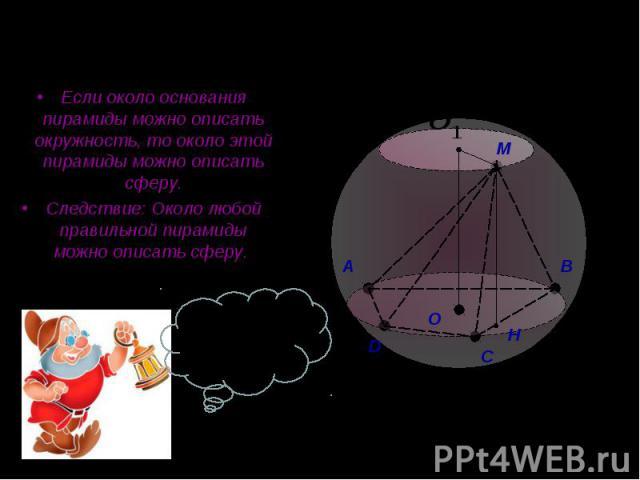 Если около основания пирамиды можно описать окружность, то около этой пирамиды можно описать сферу. Если около основания пирамиды можно описать окружность, то около этой пирамиды можно описать сферу. Следствие: Около любой правильной пирамиды можно …