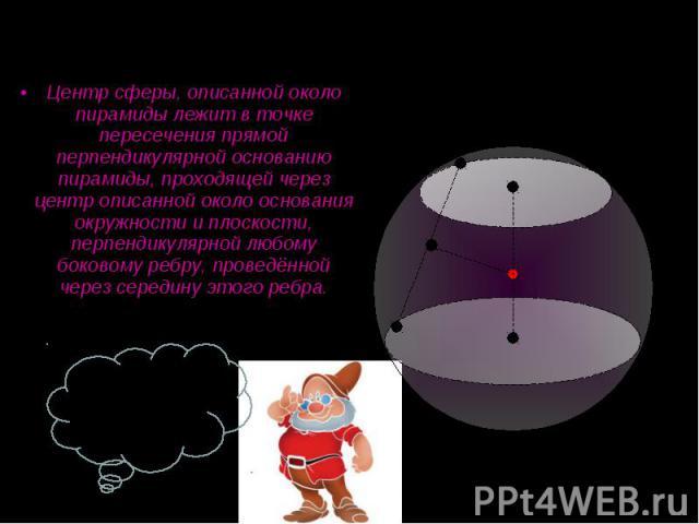 Центр сферы, описанной около пирамиды лежит в точке пересечения прямой перпендикулярной основанию пирамиды, проходящей через центр описанной около основания окружности и плоскости, перпендикулярной любому боковому ребру, проведённой через середину э…