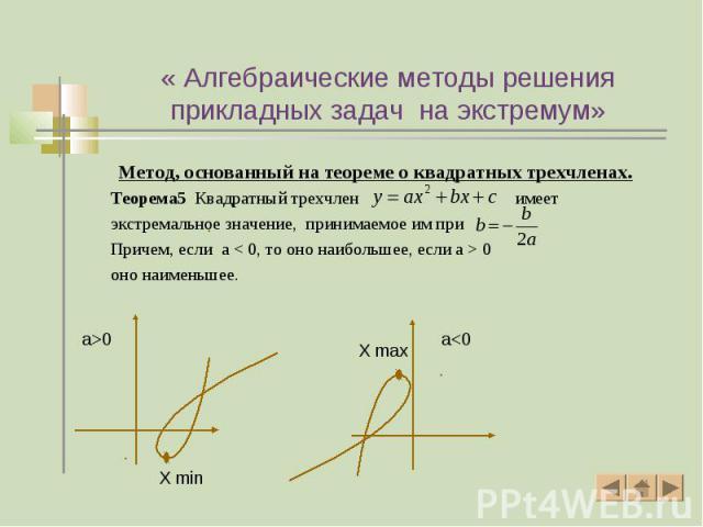 Метод, основанный на теореме о квадратных трехчленах. Метод, основанный на теореме о квадратных трехчленах. Теорема5 Квадратный трехчлен имеет экстремальное значение, принимаемое им при Причем, если a < 0, то оно наибольшее, если а > 0 оно наи…