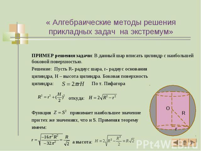 ПРИМЕР решения задачи: В данный шар вписать цилиндр с наибольшей боковой поверхностью. Решение: Пусть R- радиус шара, r- радиус основания цилиндра, H – высота цилиндра. Боковая поверхность цилиндра: По т. Пифагора откуда: Функция принимает наибольше…