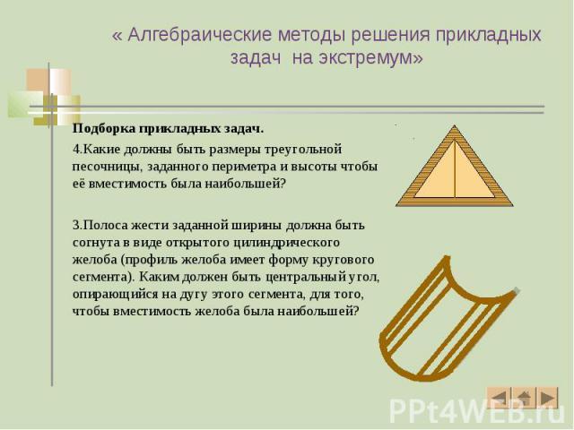 Подборка прикладных задач. Подборка прикладных задач. 4.Какие должны быть размеры треугольной песочницы, заданного периметра и высоты чтобы её вместимость была наибольшей? 3.Полоса жести заданной ширины должна быть согнута в виде открытого цилиндрич…