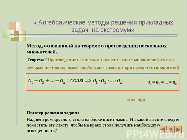 Метод, основанный на теореме о произведении нескольких множителей. Метод, основанный на теореме о произведении нескольких множителей. Теорема2 Произведение нескольких положительных множителей, сумма которых постоянна, имеет наибольшее значение при р…