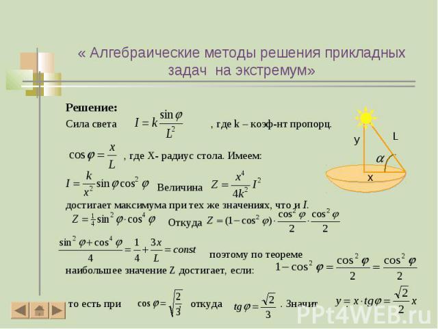 Решение: Решение: Сила света , где k – коэф-нт пропорц. , где X- радиус стола. Имеем: Величина достигает максимума при тех же значениях, что и I. Откуда поэтому по теореме наибольшее значение Z достигает, если: то есть при , откуда . Значит .