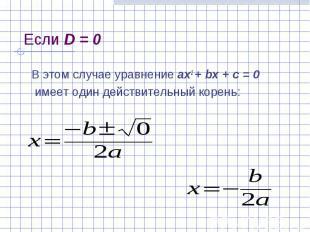 Если D = 0 В этом случае уравнение ах2 + bх + с = 0 имеет один действительный ко