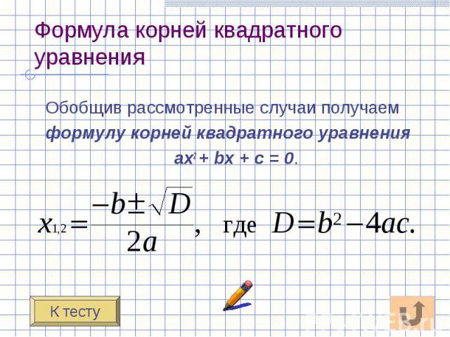 Формула корней квадратного уравнения Обобщив рассмотренные случаи получаем формулу корней квадратного уравнения ах2 + bх + с = 0.