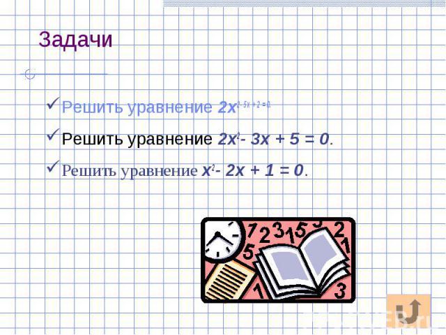Задачи Решить уравнение 2x2-5x+2=0. Решить уравнение 2x2- 3x + 5 = 0. Решить уравнение x2- 2x + 1 = 0.