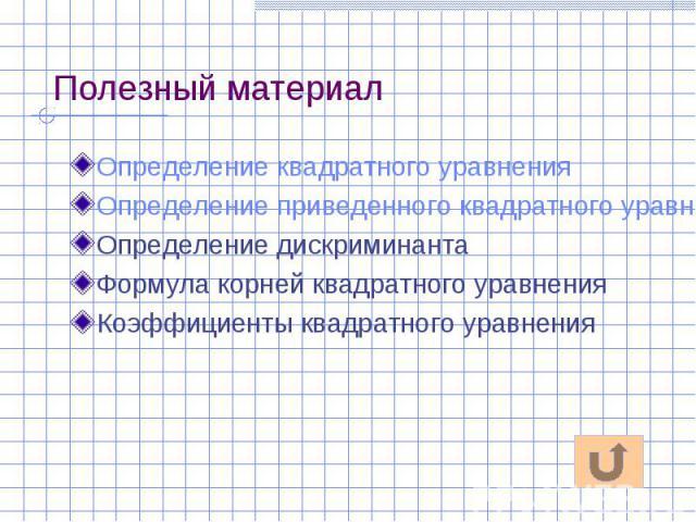 Полезный материал Определение квадратного уравнения Определение приведенного квадратного уравнения Определение дискриминанта Формула корней квадратного уравнения Коэффициенты квадратного уравнения